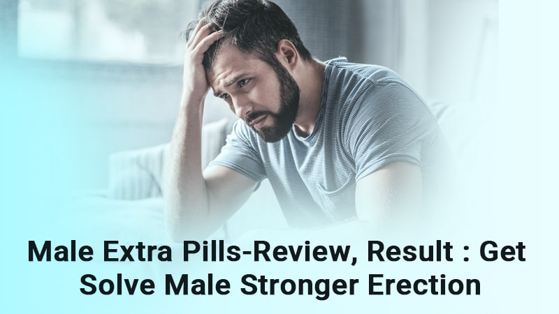 Male Extra Pills-Review, Result: Get Solve Male Stronger Erection